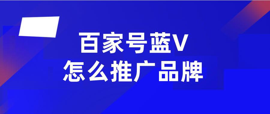 百家号企业号怎么做品牌,企业蓝v认证帮你忙!